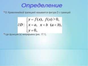О: Криволинейной трапецией называется фигура D с границей где функция (х) неп