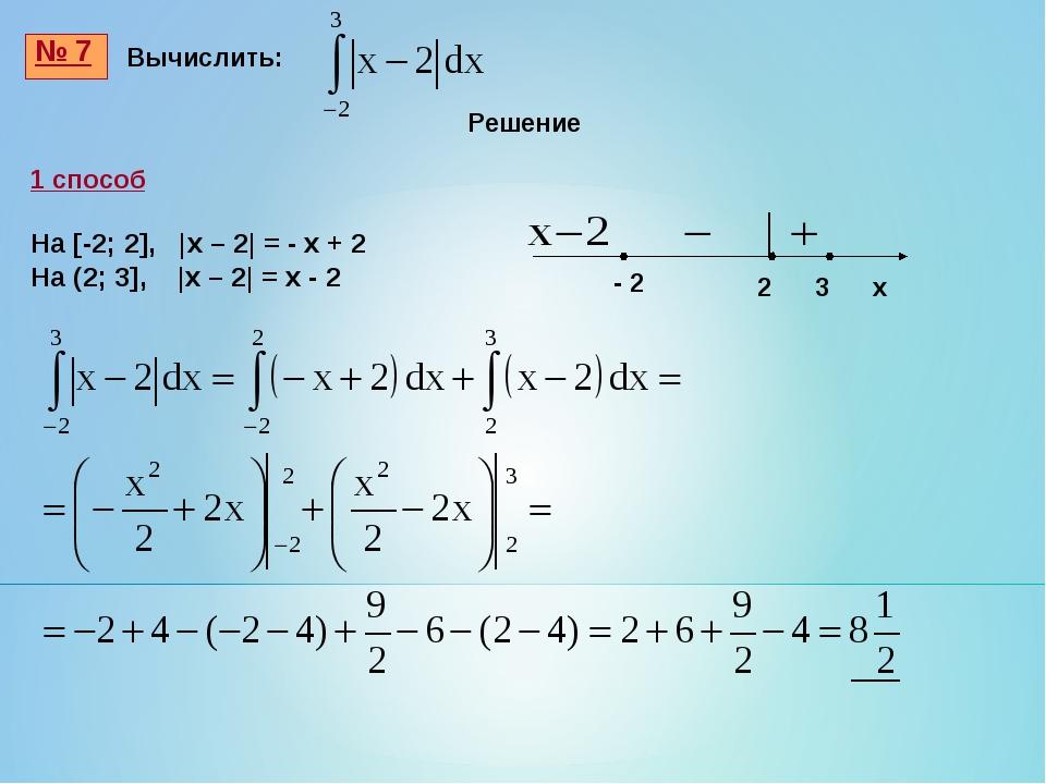 № 7 Вычислить: 1 способ На [-2; 2], |x – 2| = - x + 2 На (2; 3], |x – 2| = x...
