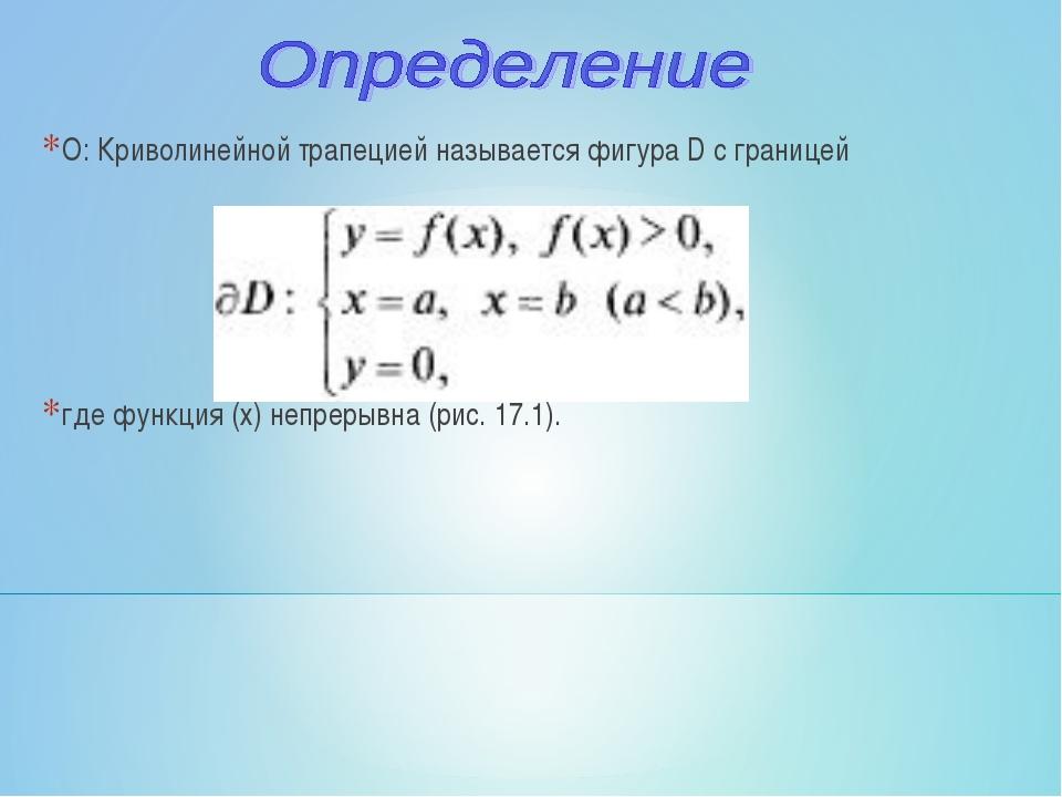 О: Криволинейной трапецией называется фигура D с границей где функция (х) неп...