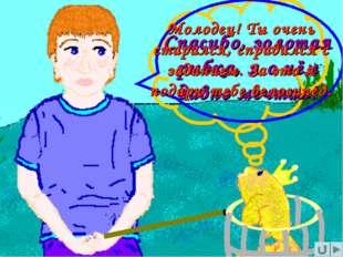 Спасибо, золотая рыбка, я о нём давно мечтал! Молодец! Ты очень старался, спр