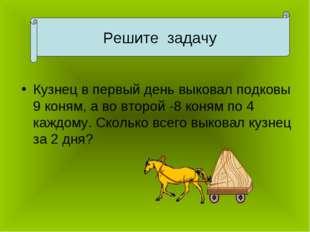 Кузнец в первый день выковал подковы 9 коням, а во второй -8 коням по 4 каждо