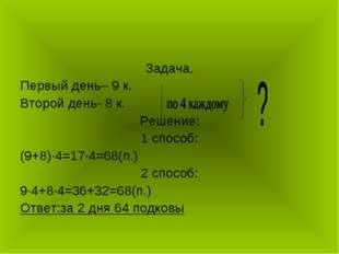 Задача. Первый день– 9 к. Второй день- 8 к. Решение: 1 способ: (9+8)∙4=17∙4=6