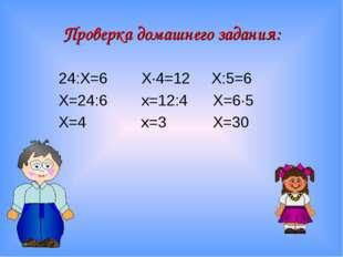 24:Х=6 Х∙4=12 Х:5=6 Х=24:6 х=12:4 Х=6∙5 Х=4 х=3 Х=30 Проверка домашнего задан