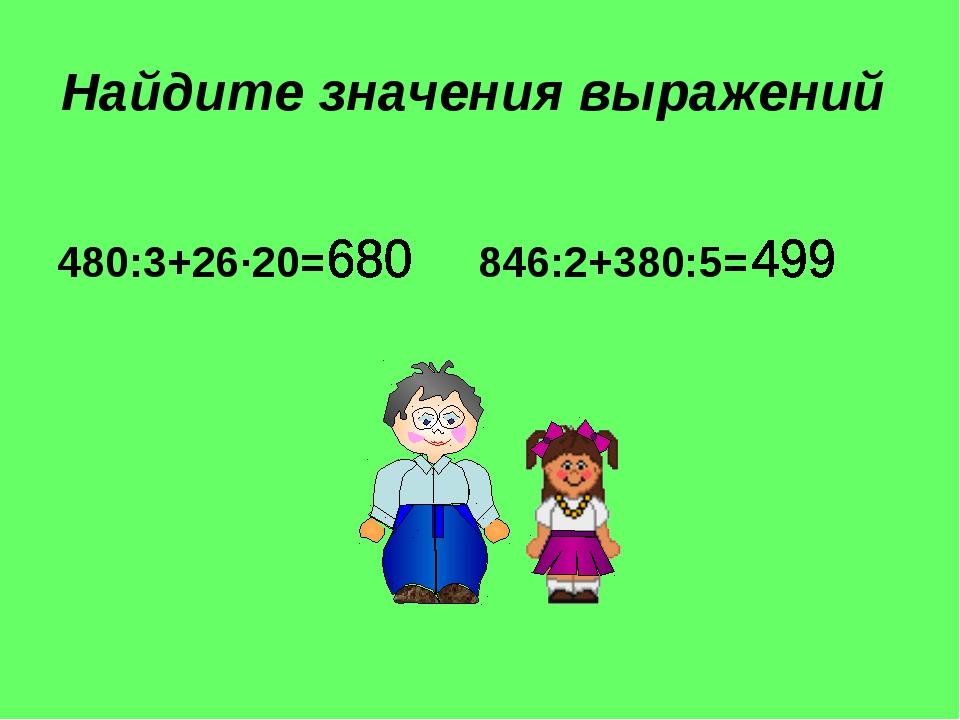 Найдите значения выражений 480:3+26∙20= 846:2+380:5=