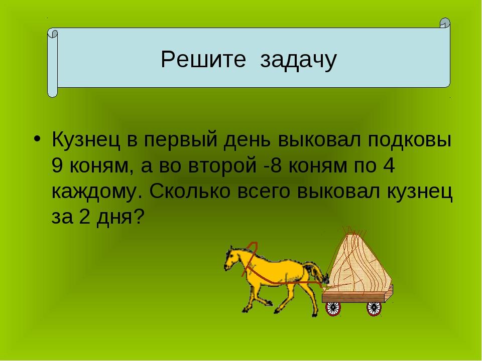 Кузнец в первый день выковал подковы 9 коням, а во второй -8 коням по 4 каждо...