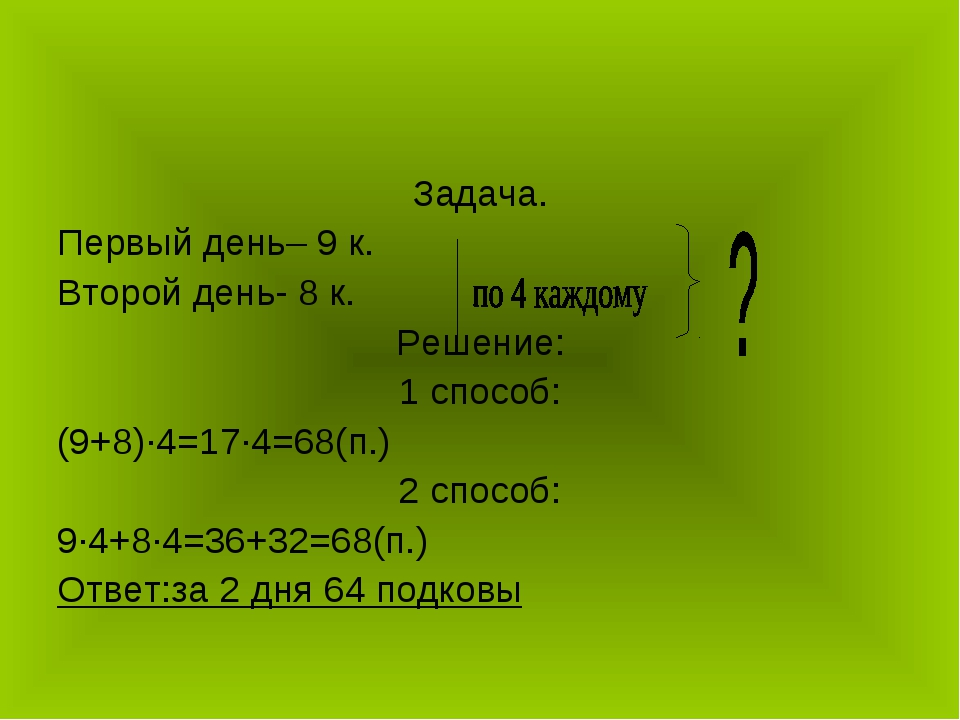 Задача. Первый день– 9 к. Второй день- 8 к. Решение: 1 способ: (9+8)∙4=17∙4=6...