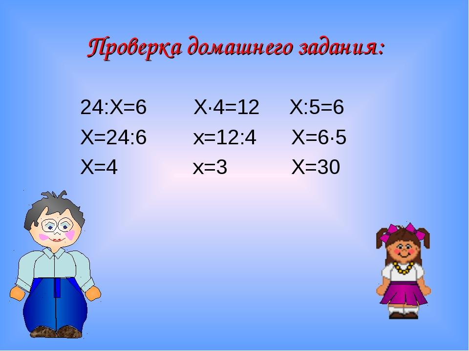 24:Х=6 Х∙4=12 Х:5=6 Х=24:6 х=12:4 Х=6∙5 Х=4 х=3 Х=30 Проверка домашнего задан...