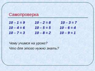 Самопроверка 10 – 1 = 9 10 – 2 = 8 10 – 3 = 7 10 – 4 = 6 10 – 5 = 5 10 – 6 =