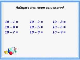 Найдите значение выражений 10 – 1 = 10 – 2 = 10 – 3 = 10 – 4 = 10 – 5 = 10 –