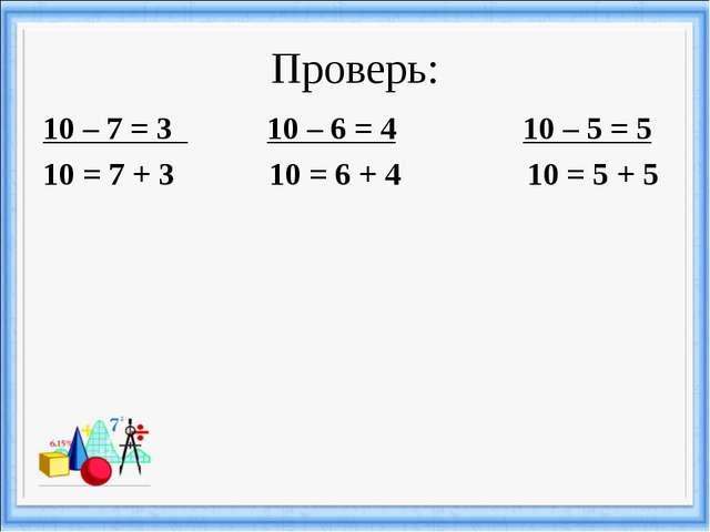 Проверь: 10 – 7 = 3 10 – 6 = 4 10 – 5 = 5 10 = 7 + 3 10 = 6 + 4 10 = 5 + 5