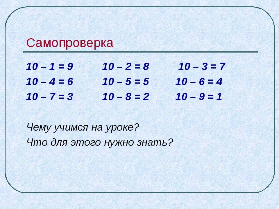 Самопроверка 10 – 1 = 9 10 – 2 = 8 10 – 3 = 7 10 – 4 = 6 10 – 5 = 5 10 – 6 =...