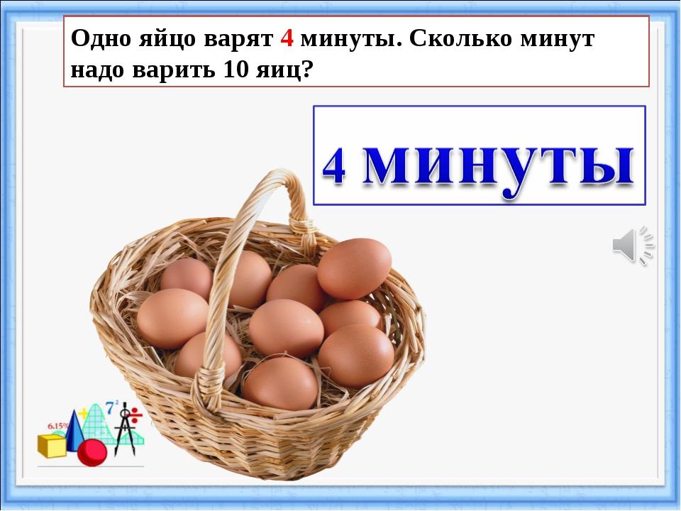 Одно яйцо варят 4 минуты. Сколько минут надо варить 10 яиц?