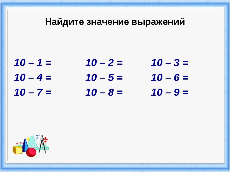Найдите значение выражений 10 – 1 = 10 – 2 = 10 – 3 = 10 – 4 = 10 – 5 = 10 –...