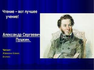 Чтение – вот лучшее учение! Александр Сергеевич Пушкин. Читает: Жевакина Ксе
