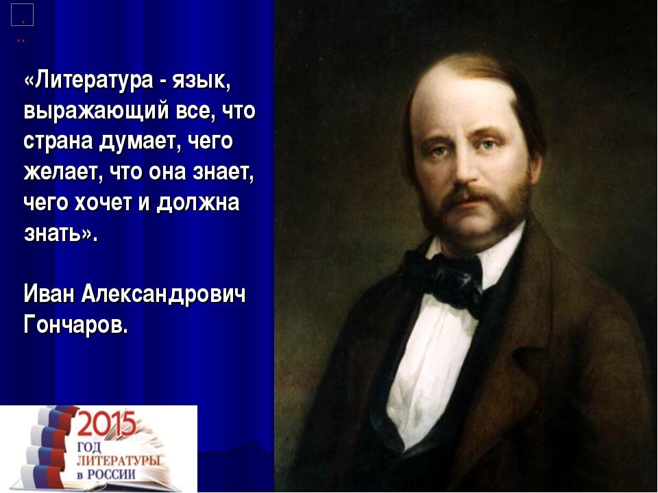 «Литература - язык, выражающий все, что страна думает, чего желает, что она з...