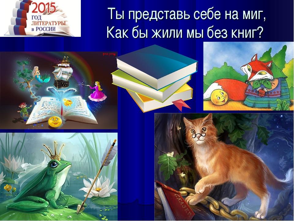 Ты представь себе на миг, Как бы жили мы без книг?