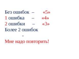 Без ошибок – «5» 1 ошибка – «4» 2 ошибки – «3» Более 2 ошибок - Мне надо пов