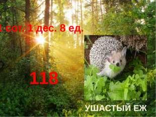 1 сот. 1 дес. 8 ед. 118 УШАСТЫЙ ЕЖ