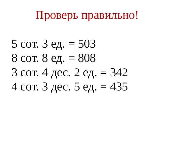 Проверь правильно! 5 сот. 3 ед. = 503 8 сот. 8 ед. = 808 3 сот. 4 дес. 2 ед....