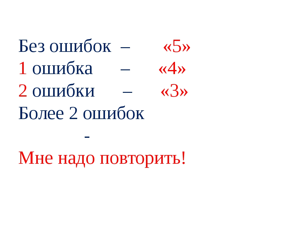 Без ошибок – «5» 1 ошибка – «4» 2 ошибки – «3» Более 2 ошибок - Мне надо пов...