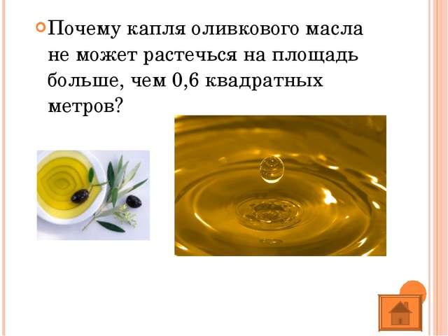 Почему капля оливкового масла не может растечься на площадь больше, чем 0,6 к...