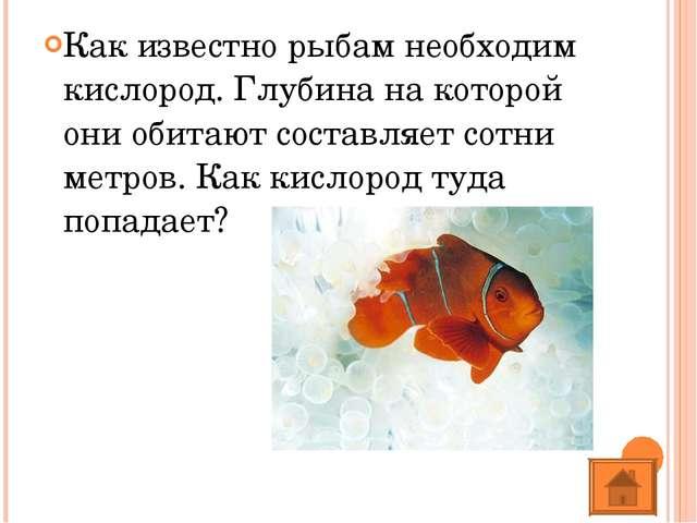Как известно рыбам необходим кислород. Глубина на которой они обитают составл...