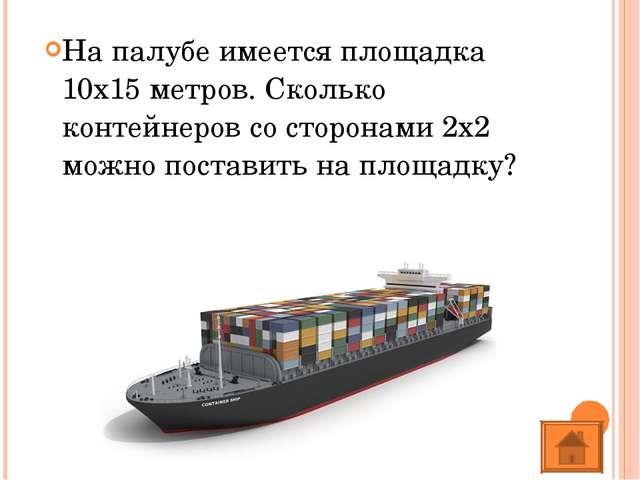 На палубе имеется площадка 10х15 метров. Сколько контейнеров со сторонами 2х2...