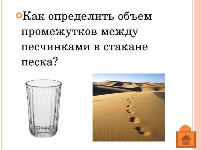 Как определить объем промежутков между песчинками в стакане песка?