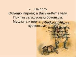 «…На полу Объедки пирога; а Васька-Кот в углу, Припав за уксусным бочонком, М