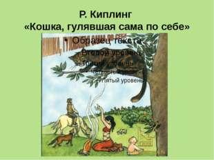Р. Киплинг «Кошка, гулявшая сама по себе»