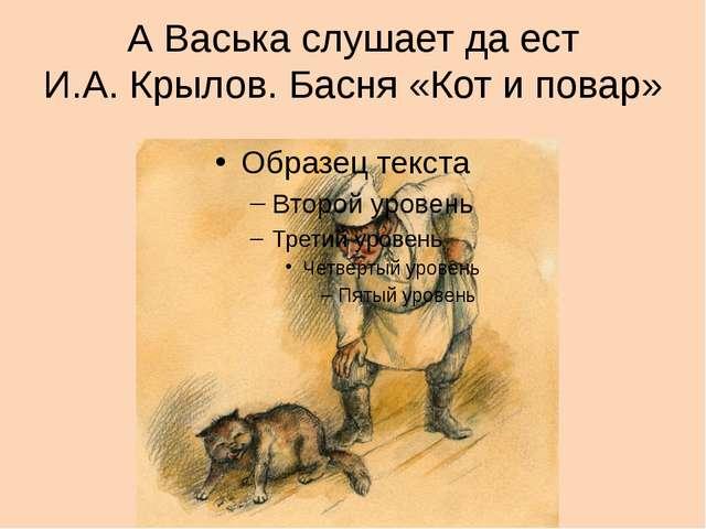 А Васька слушает да ест И.А. Крылов. Басня «Кот и повар»
