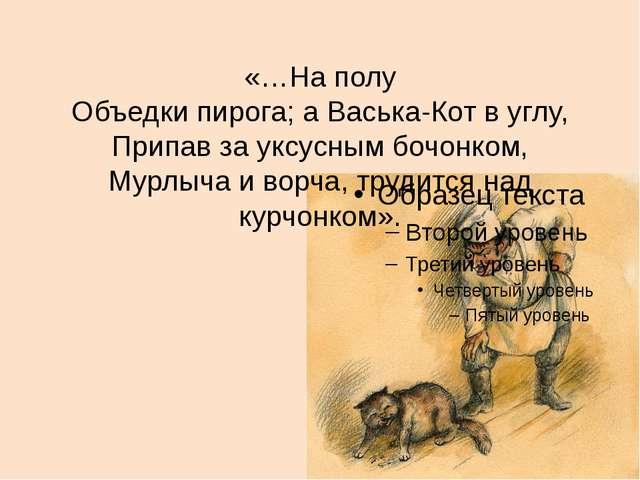 «…На полу Объедки пирога; а Васька-Кот в углу, Припав за уксусным бочонком, М...
