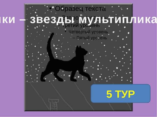 1 ТУР 5 ТУР Кошки – звезды мультипликации