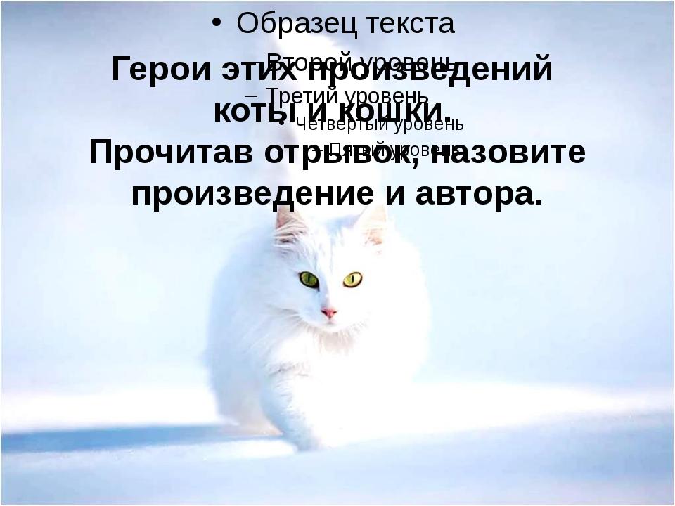 Герои этих произведений коты и кошки. Прочитав отрывок, назовите произведение...
