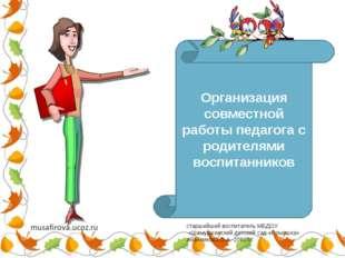 «Организация совместной работы педагога с родителями воспитанников Организаци