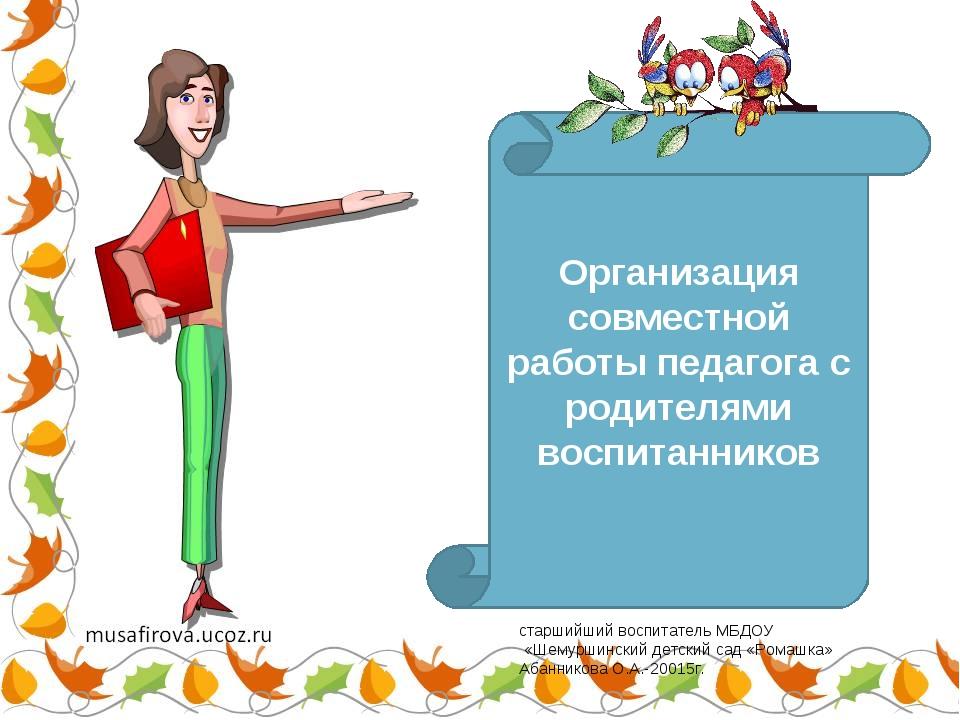 «Организация совместной работы педагога с родителями воспитанников Организаци...