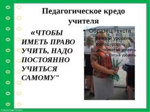 Педагогическое кредо учителя «ЧТОБЫ ИМЕТЬ ПРАВО УЧИТЬ, НАДО ПОСТОЯННО УЧИТЬСЯ