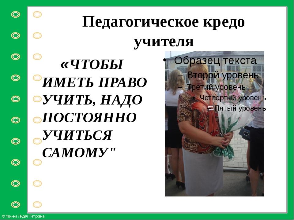 Педагогическое кредо учителя «ЧТОБЫ ИМЕТЬ ПРАВО УЧИТЬ, НАДО ПОСТОЯННО УЧИТЬСЯ...