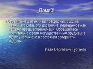 Домой! «Берегите наш язык, наш прекрасный русский язык – это клад, это достоя