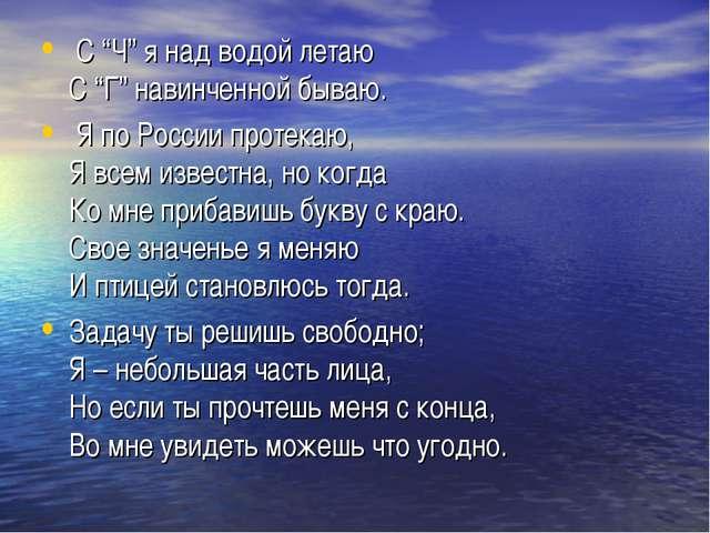 """С """"Ч"""" я над водой летаю С """"Г"""" навинченной бываю. Я по России протекаю, Я все..."""