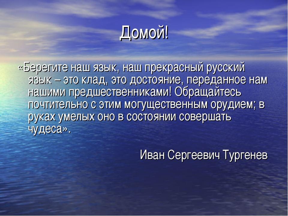 Домой! «Берегите наш язык, наш прекрасный русский язык – это клад, это достоя...