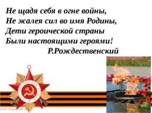 Не щадя себя в огне войны, Не жалея сил во имя Родины, Дети героической стран