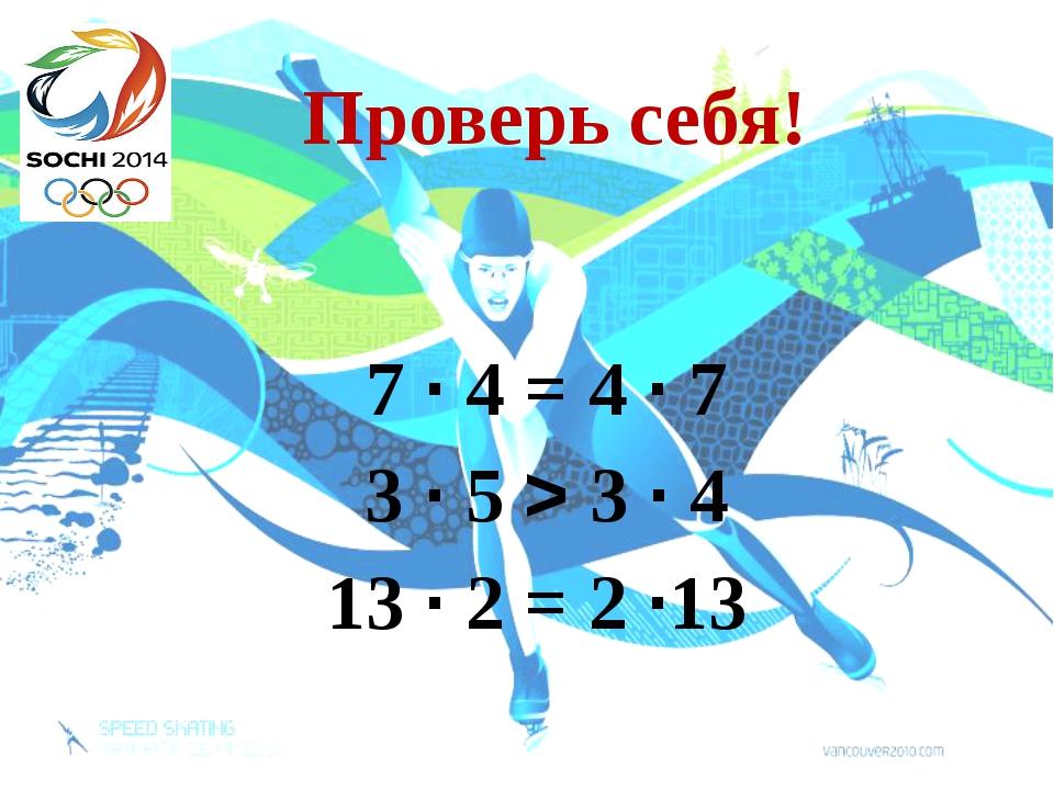 Проверь себя! 7 ∙ 4 = 4 ∙ 7 3 ∙ 5 > 3 ∙ 4 13 ∙ 2 = 2 ∙13