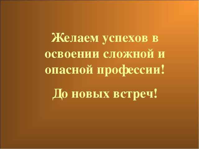 Желаем успехов в освоении сложной и опасной профессии! До новых встреч!