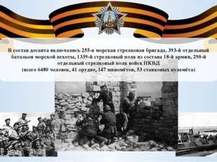 В состав десанта включались 255-я морская стрелковая бригада, 393-й отдельный
