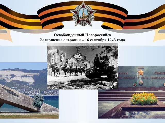 Освобождённый Новороссийск Завершение операции – 16 сентября 1943 года