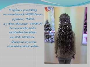 В среднем у человека насчитывается 100000 волос, у рыжих - 90000, а у светлов