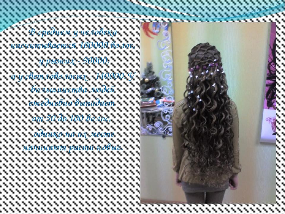 В среднем у человека насчитывается 100000 волос, у рыжих - 90000, а у светлов...