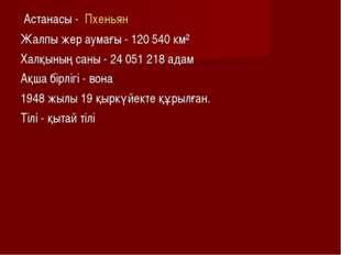 Астанасы - Пхеньян Жалпы жер аумағы - 120 540 км² Халқының саны - 24 051 218