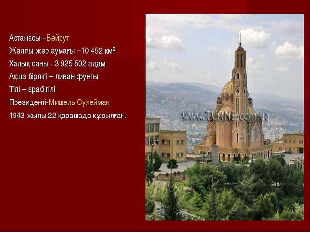 Астанасы –Бейрут Жалпы жер аумағы –10 452 км² Халық саны - 3 925 502 адам Ақш...